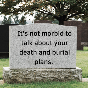 Its not morbid to talk about your death and burial plans